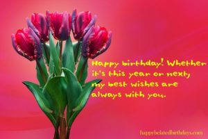 These wishes are late so that you can celebrate your birthday longer. Happy Belated Birthday!